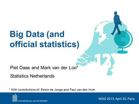 Big Data (and official statistics) Piet Daas and Mark van der Loo* Statistics Netherlands MSIS 2013, April 25, Paris * With contributions of: Edwin de.