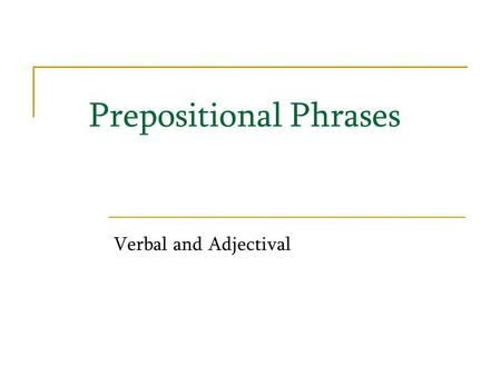 Prepositional Phrases Verbal and Adjectival. Earlier in our grammar lessons, we learned about both adverbs and prepositional phrases. We are going to.