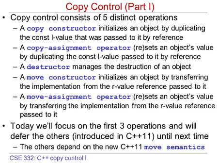 CSE 332: C++ copy control I Copy Control (Part I) Copy control consists of 5 distinct operations –A copy constructor initializes an object by duplicating.