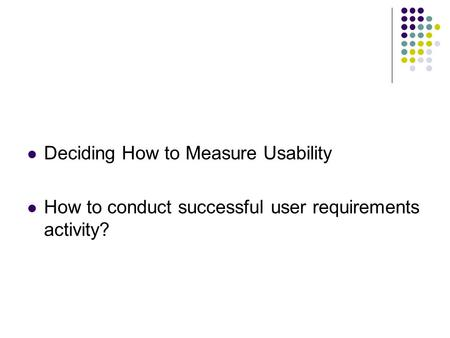 Deciding How to Measure Usability How to conduct successful user requirements activity?