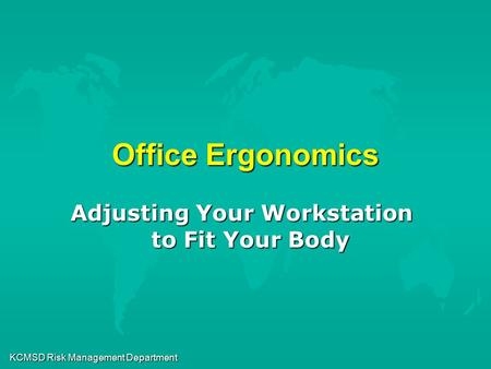 KCMSD Risk Management Department Office Ergonomics Adjusting Your Workstation to Fit Your Body.