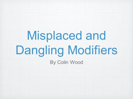 Misplaced and Dangling Modifiers By Colin Wood. The Misplaced Modifier  A misplaced modifier is a group of words that falls in the wrong part of the.