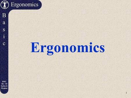 1 Ergonomics BasicBasic BWC Div. Of Safety & Hygiene Ergonomics.