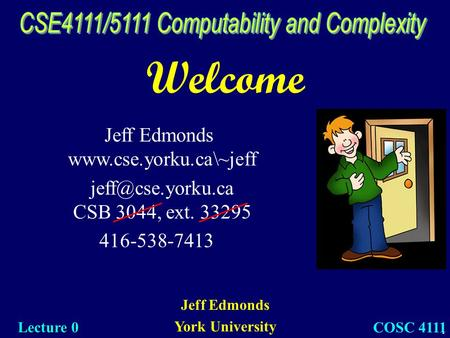 1 Welcome Jeff Edmonds York University Lecture 0 COSC 4111 Jeff Edmonds  CSB 3044, ext. 33295 416-538-7413.