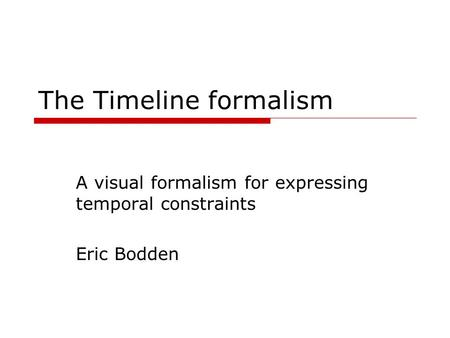 The Timeline formalism A visual formalism for expressing temporal constraints Eric Bodden.