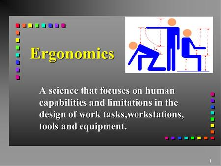 1 Ergonomics A science that focuses on human capabilities and limitations in the design of work tasks,workstations, tools and equipment.