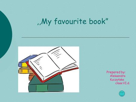 ",,My favourite book"" Prepared by: Aleksandra Kuczyńska class:VI.d."