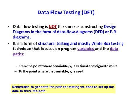 Data Flow Testing (DFT) Data flow testing is NOT the same as constructing Design Diagrams in the form of data-flow-diagrams (DFD) or E-R diagrams. It is.
