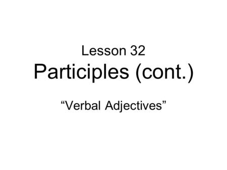 "Lesson 32 Participles (cont.) ""Verbal Adjectives""."