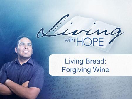 Living Bread; Forgiving Wine.