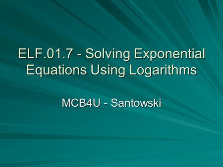 ELF.01.7 - Solving Exponential Equations Using Logarithms MCB4U - Santowski.