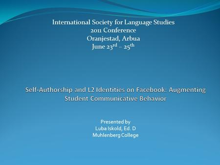 International Society for Language Studies 2011 Conference Oranjestad, Arbua June 23 rd – 25 th Presented by Luba Iskold, Ed. D Muhlenberg College.
