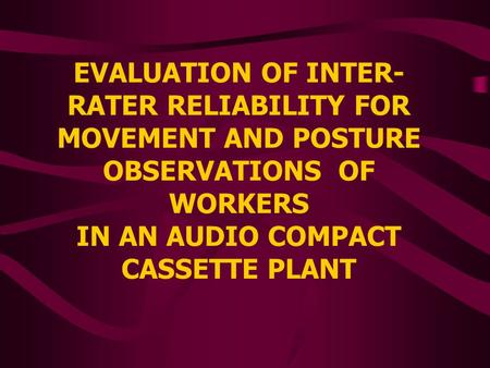 EVALUATION OF INTER- RATER RELIABILITY FOR MOVEMENT AND POSTURE OBSERVATIONS OF WORKERS IN AN AUDIO COMPACT CASSETTE PLANT.