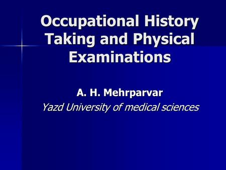 Occupational History Taking and Physical Examinations A. H. Mehrparvar Yazd University of medical sciences.