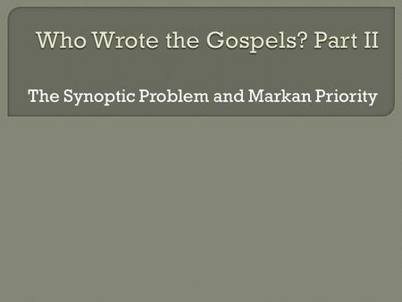 "The Synoptic Problem and Markan Priority.  The Synoptic Problem  The ""Four-Source Hypothesis""  Arguments for Markan Priority  Responses to the Arguments."