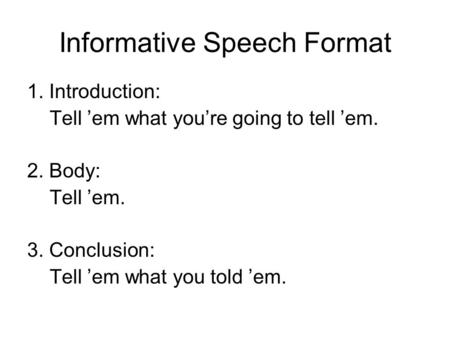 Informative Speech Format 1. Introduction: Tell 'em what you're going to tell 'em. 2. Body: Tell 'em. 3. Conclusion: Tell 'em what you told 'em.
