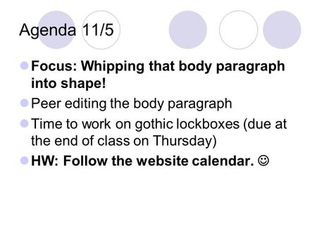 Agenda 11/5 Focus: Whipping that body paragraph into shape! Peer editing the body paragraph Time to work on gothic lockboxes (due at the end of class on.
