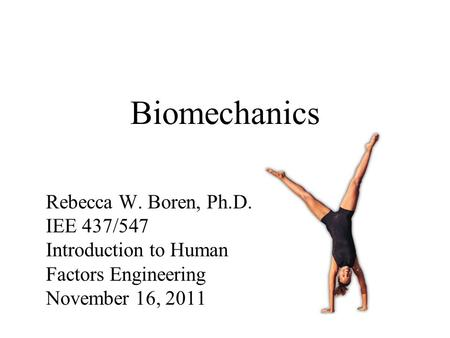 Biomechanics Rebecca W. Boren, Ph.D. IEE 437/547 Introduction to Human Factors Engineering November 16, 2011.