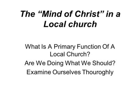 "The ""Mind of Christ"" in a Local church What Is A Primary Function Of A Local Church? Are We Doing What We Should? Examine Ourselves Thouroghly."