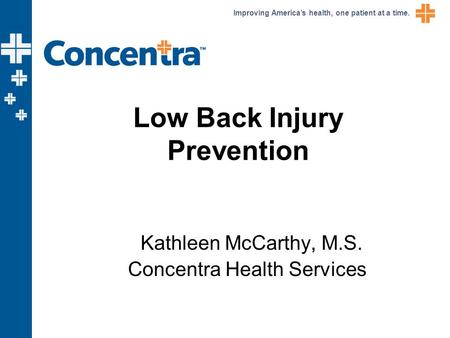 Improving America's health, one patient at a time. Low Back Injury Prevention Kathleen McCarthy, M.S. Concentra Health Services.