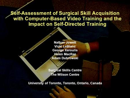 Self-Assessment of Surgical Skill Acquisition with Computer-Based Video Training and the Impact on Self-Directed Training Nathan Jowett Vicki LeBlanc George.