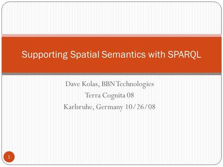 Dave Kolas, BBN Technologies Terra Cognita 08 Karlsruhe, Germany 10/26/08 1 Supporting Spatial Semantics with SPARQL.