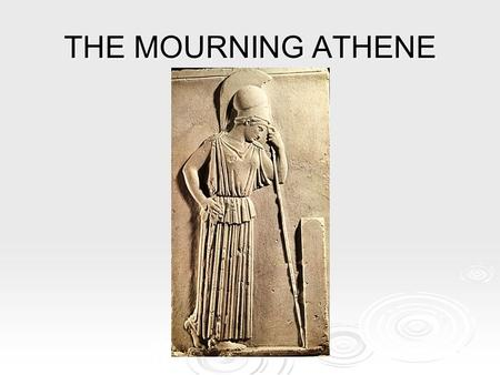 THE MOURNING ATHENE.  this small votive relief was found buried on the Akropolis  it dates from about 450 BC and is made from white marble.  it is.