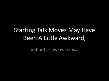 Starting Talk Moves May Have Been A Little Awkward, but not as awkward as…