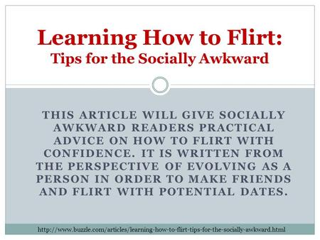 THIS ARTICLE WILL GIVE SOCIALLY AWKWARD READERS PRACTICAL ADVICE ON HOW TO FLIRT WITH CONFIDENCE. IT IS WRITTEN FROM THE PERSPECTIVE OF EVOLVING AS A PERSON.