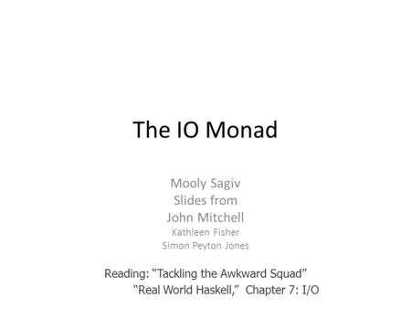 "The IO Monad Mooly Sagiv Slides from John Mitchell Kathleen Fisher Simon Peyton Jones Reading: ""Tackling the Awkward Squad"" ""Real World Haskell,"" Chapter."