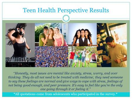"Teen Health Perspective Results ""Honestly, most issues are mental like anxiety, stress, worry, and over thinking. They do all not need to be treated with."