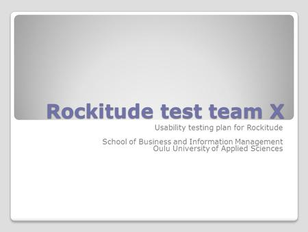 Rockitude test team X Usability testing plan for Rockitude School of Business and Information Management Oulu University of Applied Sciences.