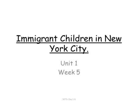 Immigrant Children in New York City. Unit 1 Week 5 SOTS- Day 1 G.