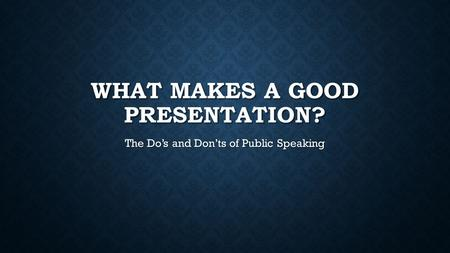 WHAT MAKES A GOOD PRESENTATION? The Do's and Don'ts of Public Speaking.