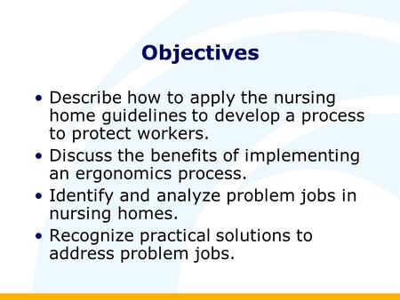 Objectives Describe how to apply the nursing home guidelines to develop a process to protect workers. Discuss the benefits of implementing an ergonomics.