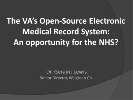 The VA's Open-Source Electronic Medical Record System: An opportunity for the NHS? Dr. Geraint Lewis Senior Director, Walgreen Co.