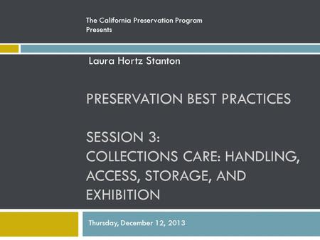 PRESERVATION BEST PRACTICES SESSION 3: COLLECTIONS CARE: HANDLING, ACCESS, STORAGE, AND EXHIBITION The California Preservation Program Presents Laura Hortz.