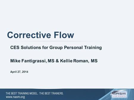 Corrective Flow CES Solutions for Group Personal Training April 27, 2014 Mike Fantigrassi, MS & Kellie Roman, MS.