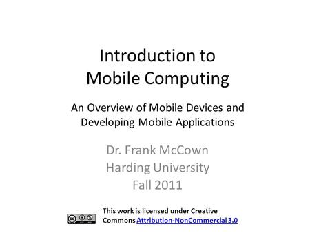 Introduction to Mobile Computing Dr. Frank McCown Harding University Fall 2011 An Overview of Mobile Devices and Developing Mobile Applications This work.