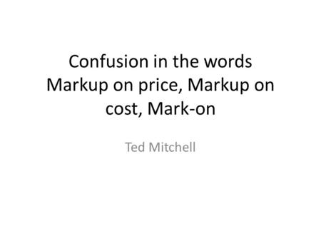Confusion in the words Markup on price, Markup on cost, Mark-on Ted Mitchell.