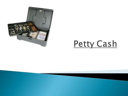  What is Petty Cash What is Petty Cash  The Petty Cashier  Recording the Opening Balance – float  Recording the expenses  Balancing the account 