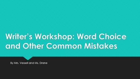 Writer's Workshop: Word Choice and Other Common Mistakes By Mrs. Vessell and Ms. Drane.