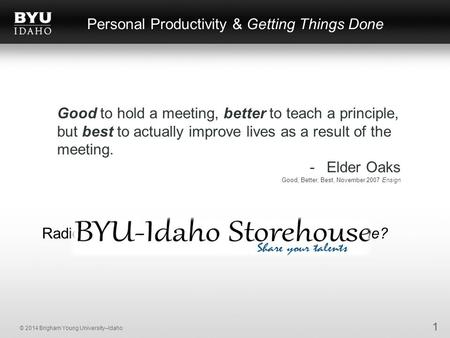 © 2014 Brigham Young University–Idaho Personal Productivity & Getting Things Done 1 Good to hold a meeting, better to teach a principle, but best to actually.
