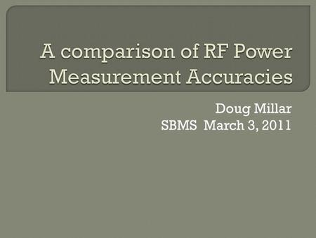 Doug Millar SBMS March 3, 2011.  RF power measurement is made difficult because of the number of factors in measuring high frequency AC signals.  Detecting.