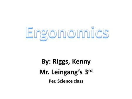 By: Riggs, Kenny Mr. Leingang's 3 rd Per. Science class.