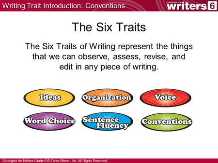 Strategies for Writers Grade 6 © Zaner-Bloser, Inc. All Rights Reserved. The Six Traits The Six Traits of Writing represent the things that we can observe,