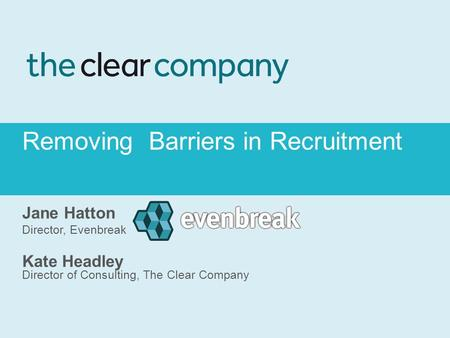 Removing Barriers in Recruitment Jane Hatton Director, Evenbreak Kate Headley Director of Consulting, The Clear Company.