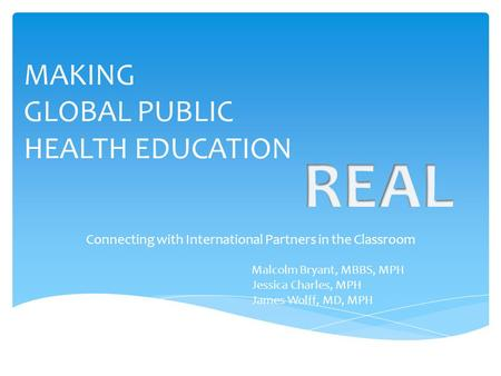 MAKING GLOBAL PUBLIC HEALTH EDUCATION Connecting with International Partners in the Classroom Malcolm Bryant, MBBS, MPH Jessica Charles, MPH James Wolff,