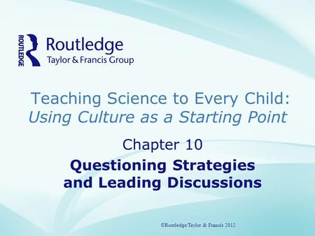 Teaching Science to Every Child: Using Culture as a Starting Point ©Routledge/Taylor & Francis 2012 Chapter 10 Questioning Strategies and Leading Discussions.