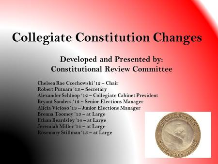 Collegiate Constitution Changes Developed and Presented by: Constitutional Review Committee Chelsea Rae Czechowski '12 – Chair Robert Putnam '13 – Secretary.